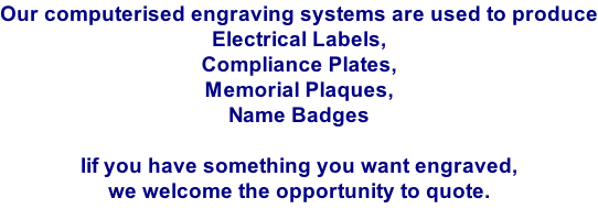 Our computerised engraving systems are used to produce Electrical Labels, Compliance Plates, Memorial Plaques, Name Badges  Iif you have something you want engraved,  we welcome the opportunity to quote.