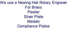 We use a Newing Hall Rotary Engraver For Brass Pewter Silver Plate Medals  Compliance Plates